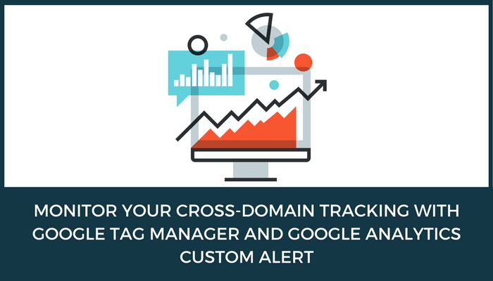 CROSS-DOMAIN TRACKING WITH GOOGLE TAG MANAGER AND GOOGLE ANALYTICS CUSTOM ALERT